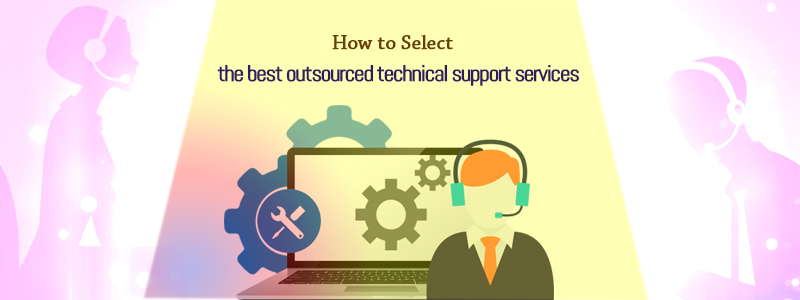 How to Select the Best Outsourced Technical Support?