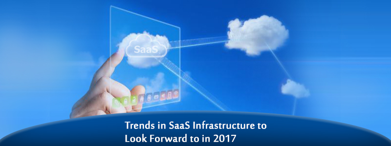 Trends in SaaS Infrastructure to Look Forward to in 2017