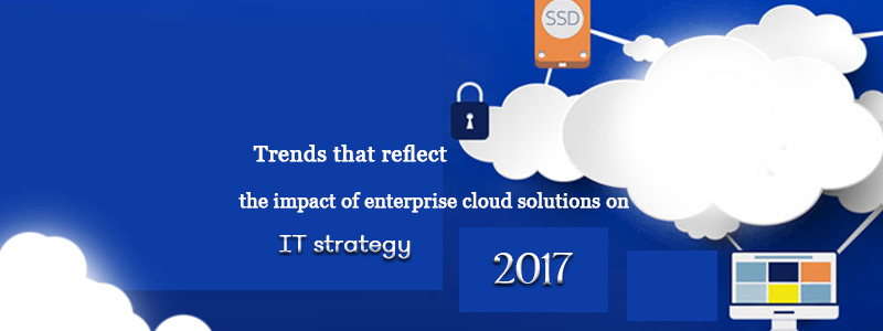 Trends that reflect the impact of enterprise cloud solutions on IT strategies in 2017