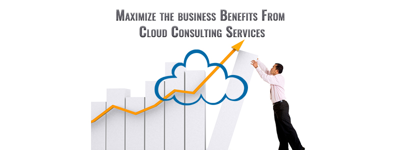 Maximize the Business Benefits from Cloud Consulting Services