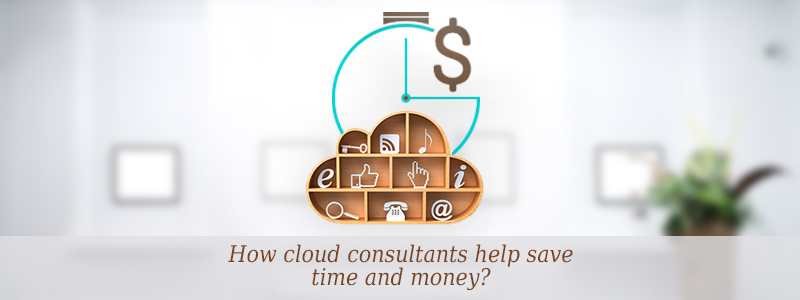 How Cloud Consultants can help you save your Time and Money