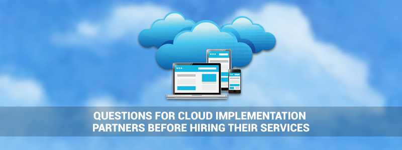 Questions to Ask Cloud Implementation Partners Before Hiring their Services