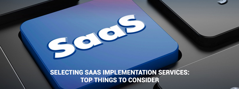 Things to Consider while Opting for SaaS Implementation Services