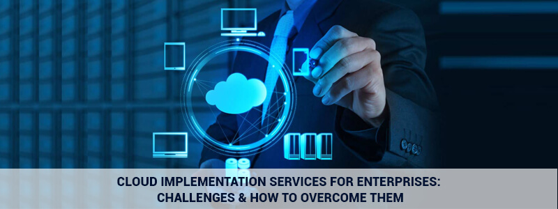Cloud Implementation Services for Enterprises: Challenges & how to overcome them