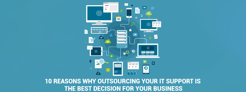 10 Reasons Why Outsourcing Your IT Support Is The Best Decision For Your Business